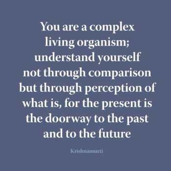 You are a complex living organism; understand yourself not through comparison but through perception of what is