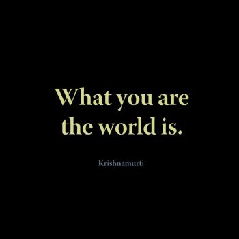 What you are the world is