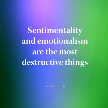 Sentimentality and emotionalism are the most destructive