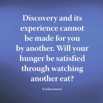 Krishnamurti quote | Discovery and its experience cannot be made for you by another. Will your hunger be satisfied through watching another eat?