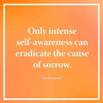 Only intense self-awareness can eradicate the cause of sorrow
