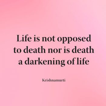 Life is not opposed to death nor is death a darkening of life