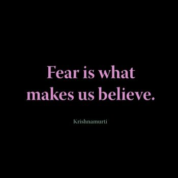 Fear is what makes us believe