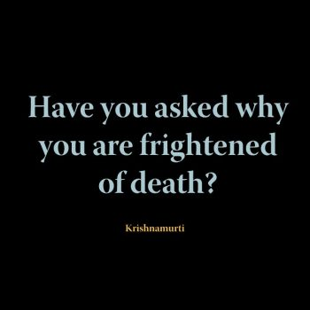 Have you asked why you are frightened of death