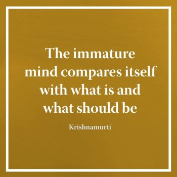 The immature mind compares itself with what is and what should be